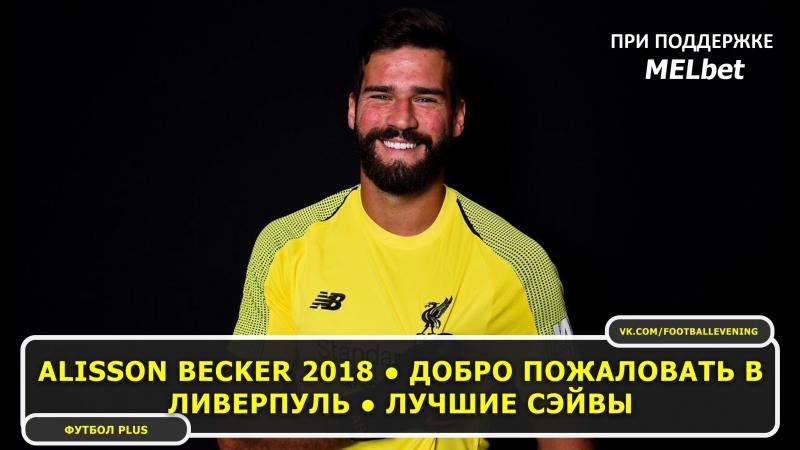 Alisson Becker 2018 ● Добро пожаловать в Ливерпуль ● Лучшие сэйвы