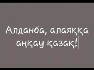 Алданба алаяққа, АҢҚАУ ҚАЗАҚ!
