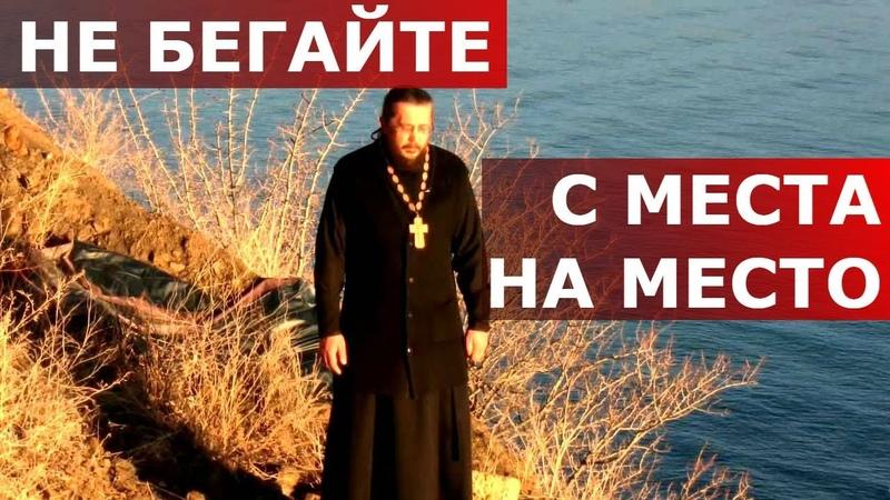 Не бегайте с места на место. Священник Игорь Сильченков