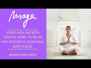Crystal Bowl Sound Healing to Relax & Integrate Mind, Body & Soul - Mondays with Maya