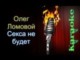 Олег Ломовой - Секса не будет ( караоке )