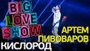 Артем Пивоваров Кислород Big Love Show 2018