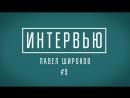 Интервью участника 9 - Павла Широкова