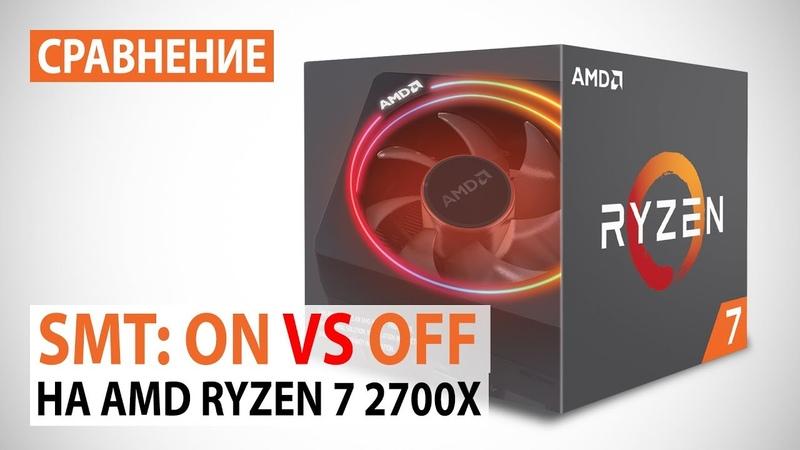 Simultaneous Multithreading (SMT) в топовом AMD Ryzen 7 2700X тестирование в синтетике и играх