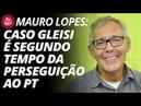 Mauro Lopes: caso Gleisi é o segundo tempo da perseguição ao PT