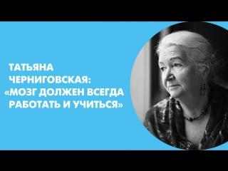 Татьяна Черниговская: «Мозг должен всегда работать и учиться»