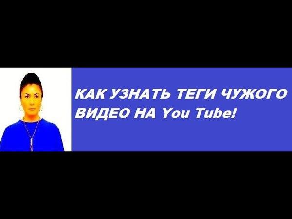 КАК УЗНАТЬ ТЕГИ ЧУЖОГО ВИДЕО НА You Tube!