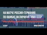 На матче Россия-Германия по ошибке включили гимн СССР