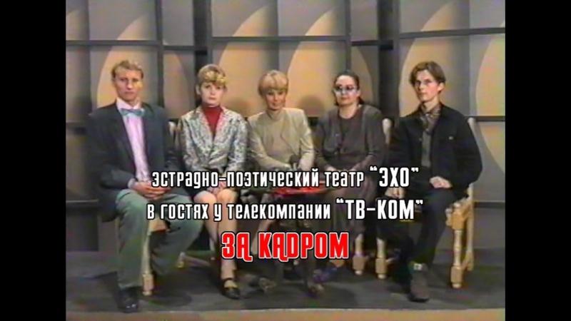 ЭКСКЛЮЗИВ Эстрадно-поэтический театр ЭХО в гостях у телекомпании ТВ-КОМ - то что осталось за кадром (1996 год)