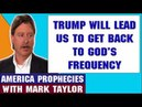 Mark Taylor Update May 16 2018 — TRUMP WILL LEAD US TO GET BACK TO GOD'S FREQUENCY
