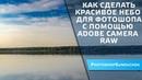 Как сделать красивое небо для фотошопа с помощью Adobe Camera Raw