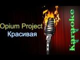 Opium Project - Красивая ( караоке )