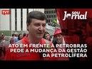 Ato em frente à Petrobras pede a mudança da gestão da petrolífera