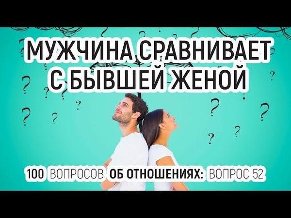 52 Мужчина сравнивает с бывшей женой Психолог Вадим Куркин отвечает на 100 вопросов об отношениях