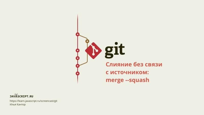 9.5 Скринкаст по Git – Слияние – Слияние без связи с источником: merge --squash