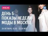 LIVE: ДЕНЬ 5, ПОКАЗЫ НЕДЕЛИ МОДЫ В МОСКВЕ