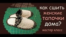 как сшить женские тапочки дома своими руками уроки шитья