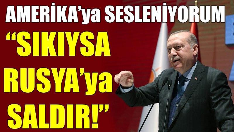 Sıkıysa Rusyaya Saldır Erdoğandan ABDye...