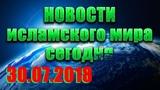 Исламские новости ислам и мусульмане в России и мире сегодня 30.07.2018