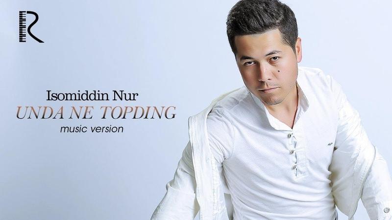 Isomiddin Nur - Unda ne topding | Исомиддин Нур - Унда не топдинг (music version)