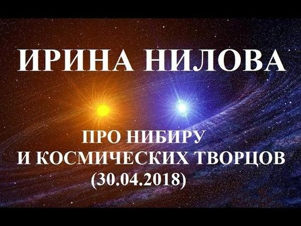 Ирина Нилова - Про Нибиру и Космических Творцов (30.04.2018)