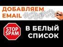 04 Как добавить емайл адрес в белый список почтового сервиса
