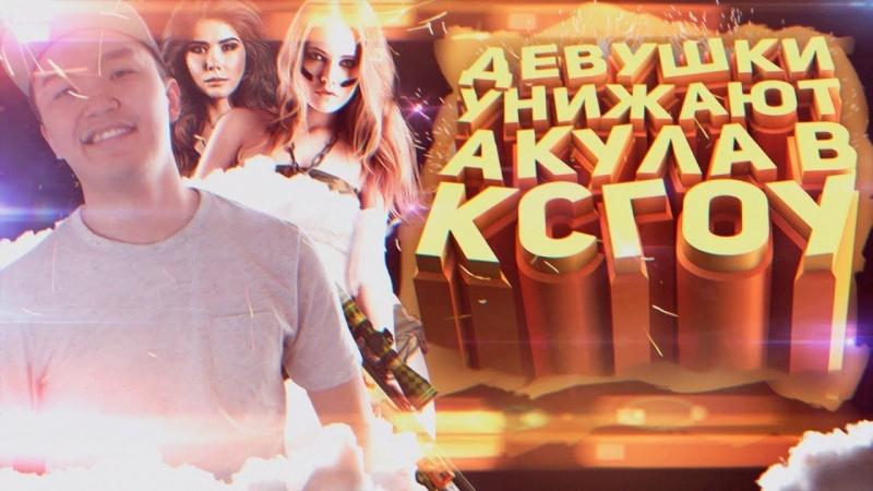 Acoolbek | CS:GO ДЕВУШКИ УНИЖАЮТ АКУЛА В КСГОУ