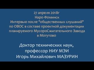 Доктор техн.наук, профессор И.М.МАЗУРИН - интервью после общественных слушаний по ОВОС в Наро-Фоминске 27 апреля 2018г