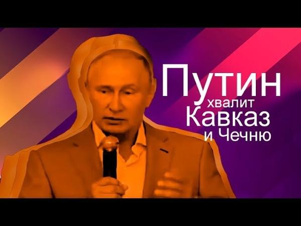 Путин хвалит Кавказ и Чечню