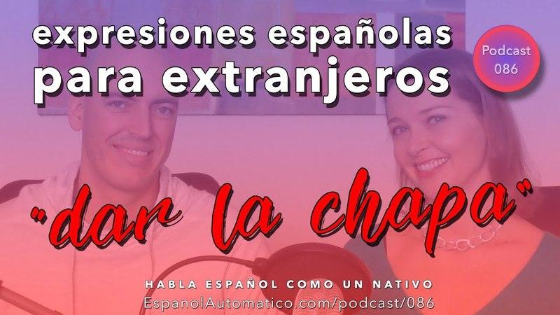 086- Expresiones españolas para extranjeros dar la chapa [video podcast]