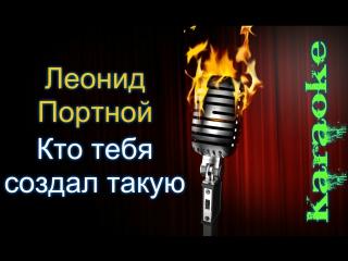Портной Леонид - Кто тебя создал такую ( караоке )