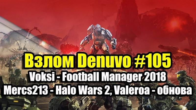 Взлом Denuvo 105 (22.06.18). Voksi - Football Manager 2018, Mercs213 - Halo Wars 2, Valeroa
