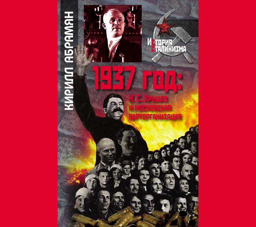 """Кирилл Абрамян. """"1937 год: Н.С. Хрущев и московская парторганизация"""" (2018)"""