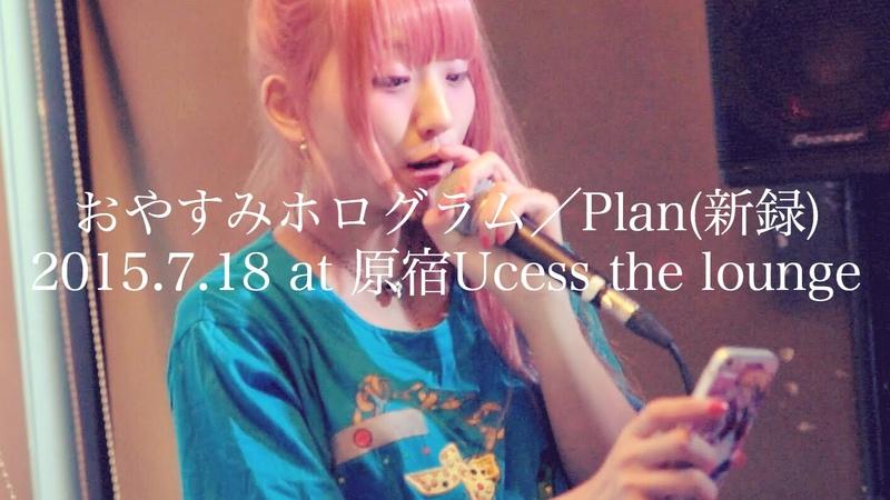 2015.07.18 おやすみホログラム / Plan(新録バージョン) @原宿Ucess the lounge