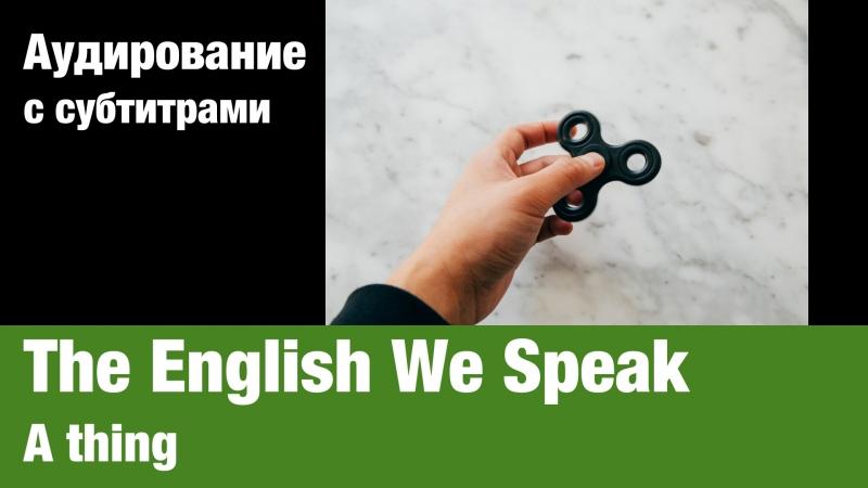 The English We Speak — A thing | Суфлёр — аудирование по английскому языку