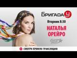 Наталья Орейро в Бригаде У!