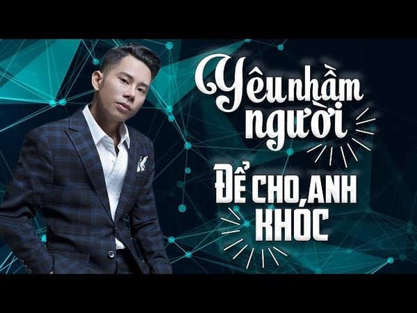 Lê Bảo Bình Remix 2018 Để Cho Anh Khóc Em Thật Là Ngốc Người Phản Bội Nonstop Việt Mix