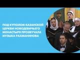 Под куполом Казанской церкви Новодевичьего монастыря прозвучала музыка Рахманинова