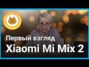 ТехноВера Первый взгляд на Xiaomi Mi Mix 2