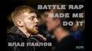 Battle Rap Made Me Do It - Влад Павлов