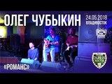 Олег Чубыкин - Романс (Live, Владивосток, 24.05.2018)