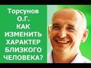Торсунов. КАК ИЗМЕНИТЬ ХАРАКТЕР БЛИЗКОГО ЧЕЛОВЕКА