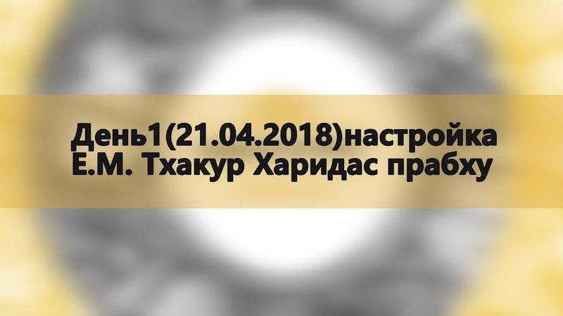 День1(21.04.2018)настройка Е.М. Тхакур Харидас прабху (Джапа ретрит Маралсай 21-25 марта 2018)