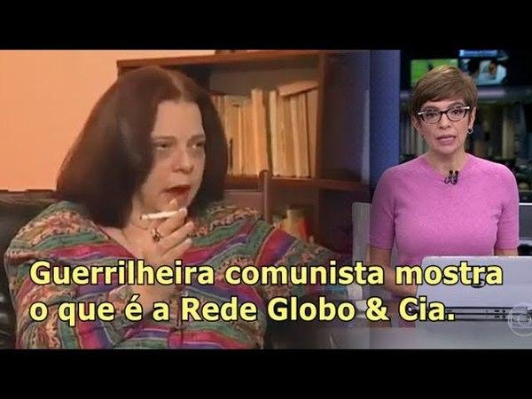 Guerrilheira comunista mostra o que é a TV Globo Cia.