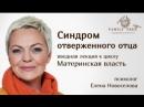 Фрагмент бесплатной вводной лекции Елены Новоселовой Синдром отверженного отца из цикла онлайн-лекций Материнская власть.