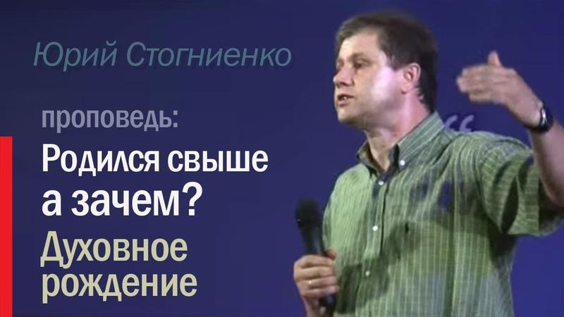 Что такое рождение свыше (духовное рождение человека)? Юрий Стогниенко - Родился свыше, а зачем.