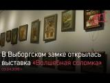 В Выборгском замке открылась выставка «Волшебная соломка»