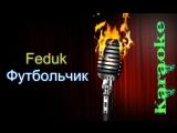 Feduk - Футбольчик (OST Околофутбола) ( караоке )