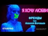 Френды feat. Алексей Воробьёв - Я хочу любви (русская музыка, клипы, новинки)