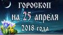 Гороскоп на сегодня 25 апреля 2018 года. Полнолуние через 5 дней